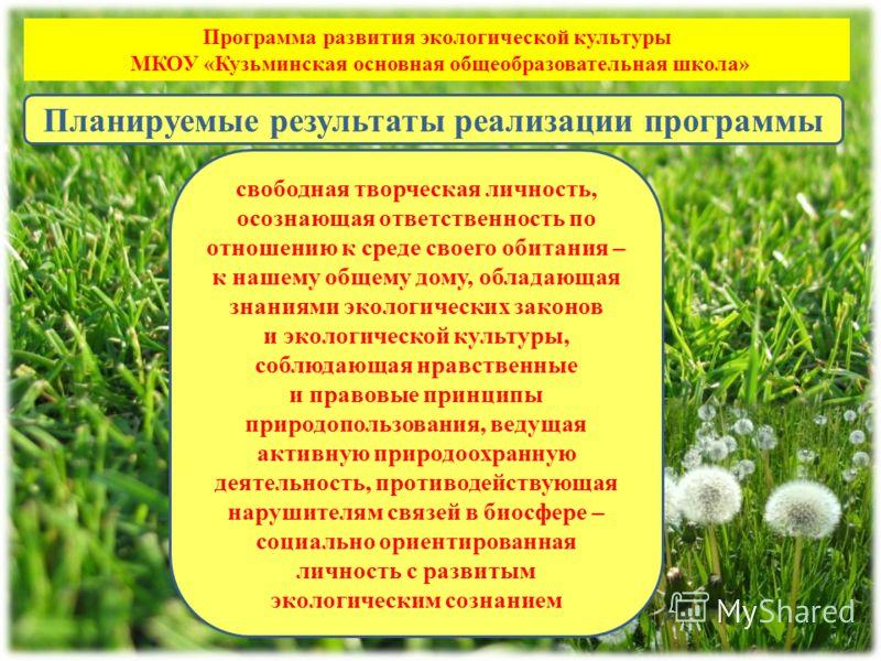 Программа развития экологической культуры МКОУ «Кузьминская основная общеобразовательная школа» свободная творческая личность, осознающая ответственность по отношению к среде своего обитания – к нашему общему дому, обладающая знаниями экологических з