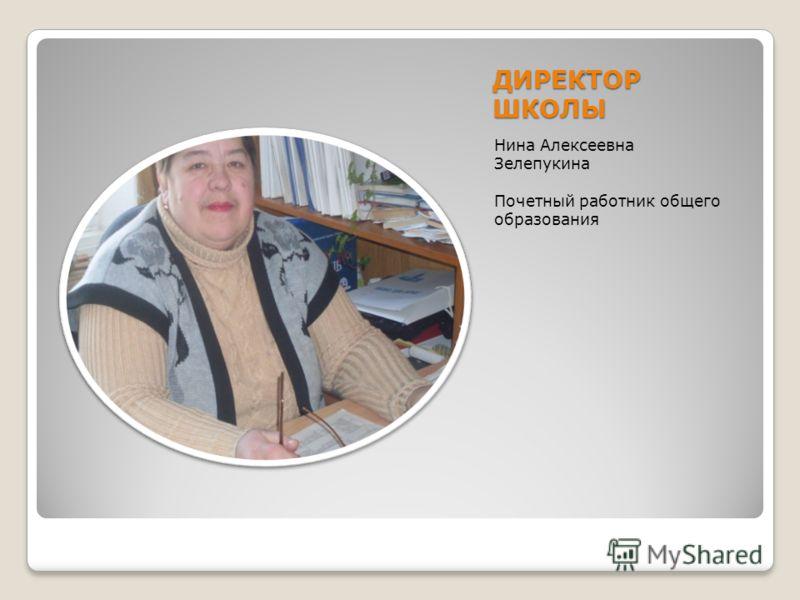 ДИРЕКТОР ШКОЛЫ Нина Алексеевна Зелепукина Почетный работник общего образования