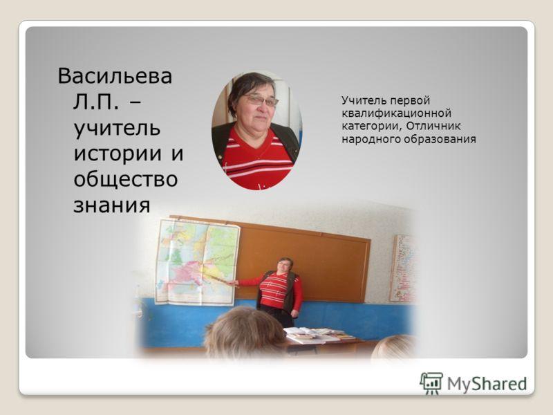 Учитель первой квалификационной категории, Отличник народного образования Васильева Л.П. – учитель истории и общество знания
