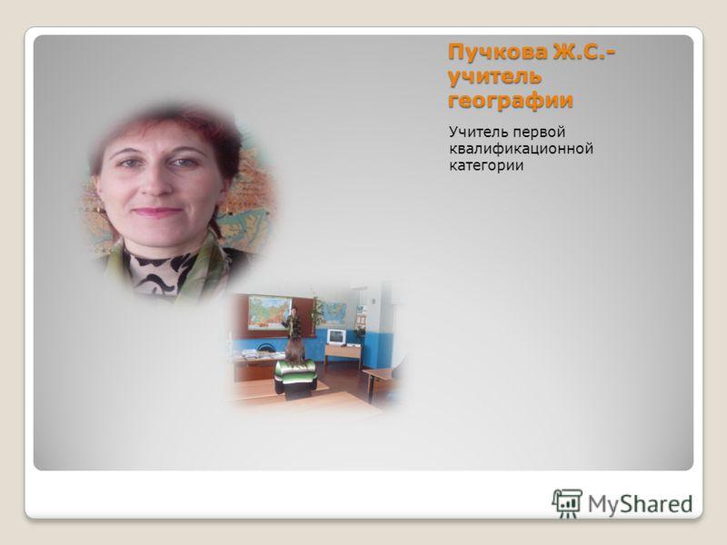 Пучкова Ж.С.- учитель географии Учитель первой квалификационной категории