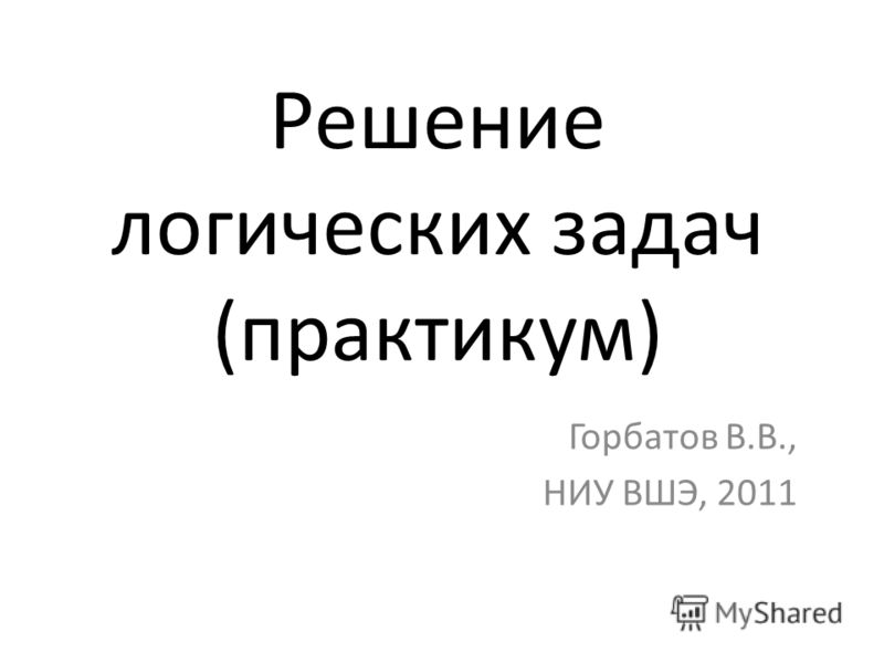 Решение логических задач (практикум) Горбатов В.В., НИУ ВШЭ, 2011