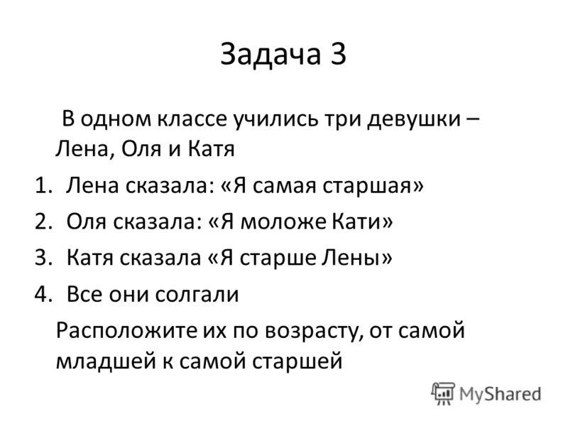 Задача 3 В одном классе учились три девушки – Лена, Оля и Катя 1.Лена сказала: «Я самая старшая» 2.Оля сказала: «Я моложе Кати» 3.Катя сказала «Я старше Лены» 4.Все они солгали Расположите их по возрасту, от самой младшей к самой старшей