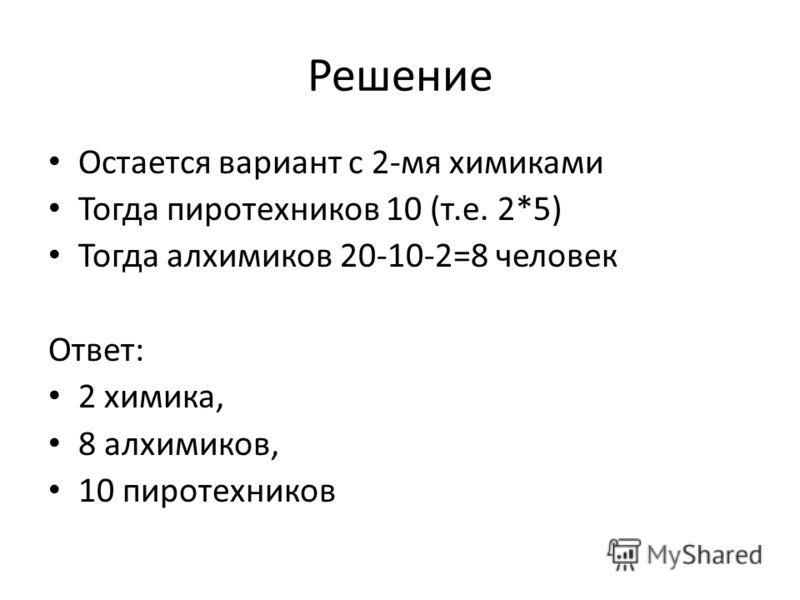 Решение Остается вариант с 2-мя химиками Тогда пиротехников 10 (т.е. 2*5) Тогда алхимиков 20-10-2=8 человек Ответ: 2 химика, 8 алхимиков, 10 пиротехников