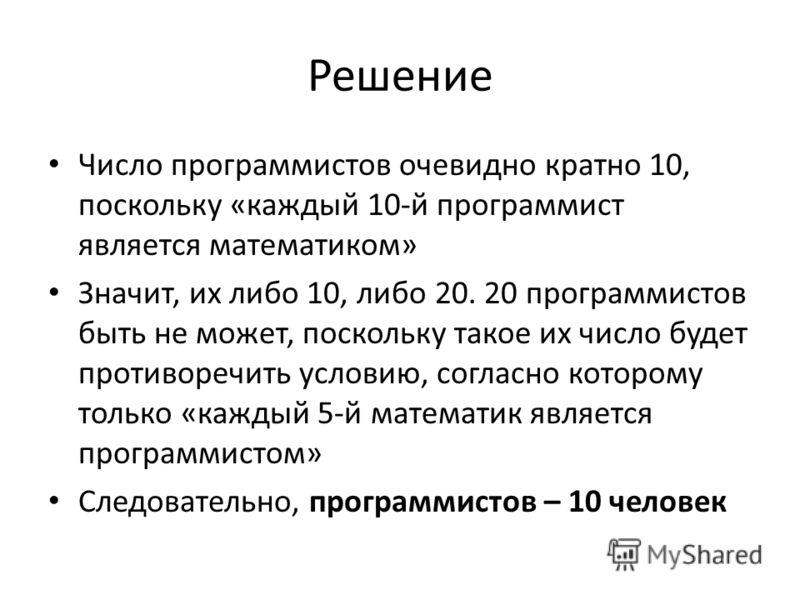 Решение Число программистов очевидно кратно 10, поскольку «каждый 10-й программист является математиком» Значит, их либо 10, либо 20. 20 программистов быть не может, поскольку такое их число будет противоречить условию, согласно которому только «кажд
