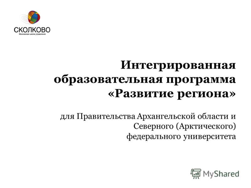 Интегрированная образовательная программа «Развитие региона» для Правительства Архангельской области и Северного (Арктического) федерального университета