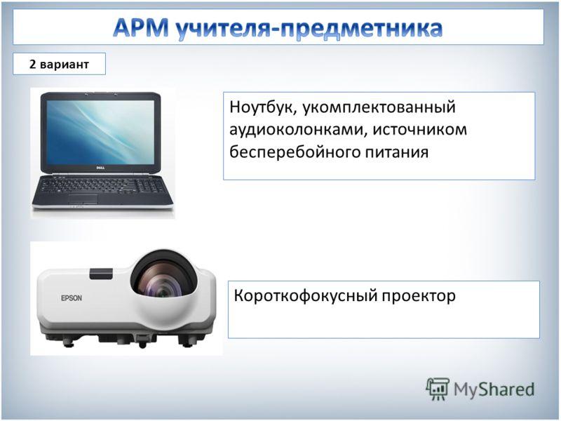 2 вариант Ноутбук, укомплектованный аудиоколонками, источником бесперебойного питания Короткофокусный проектор