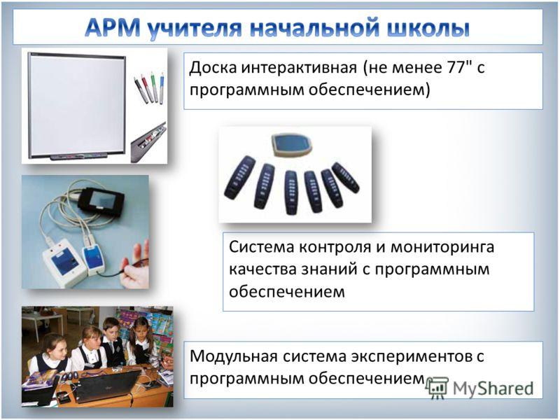 Система контроля и мониторинга качества знаний с программным обеспечением Модульная система экспериментов с программным обеспечением Доска интерактивная (не менее 77 с программным обеспечением)