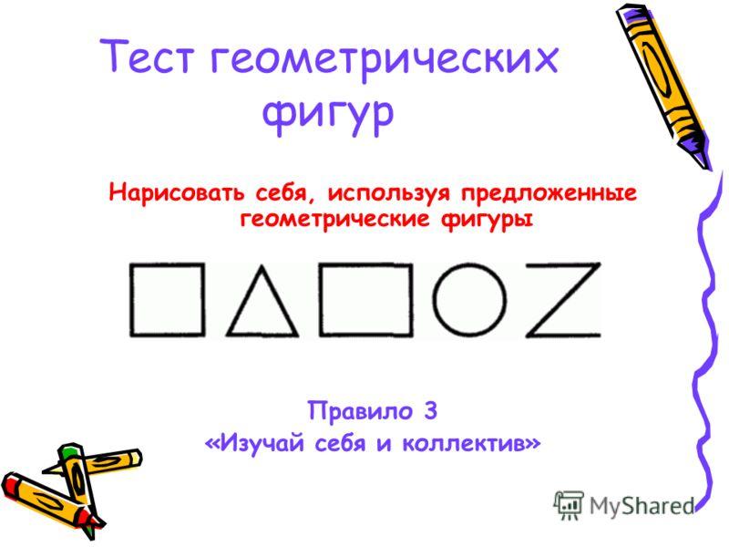 Тест геометрических фигур Нарисовать себя, используя предложенные геометрические фигуры Правило 3 «Изучай себя и коллектив»