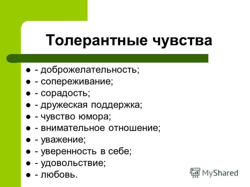 Толерантные чувства - доброжелательность; - сопереживание; - сорадость; - дружеская поддержка; - чувство юмора; - внимательное отношение; - уважение; - уверенность в себе; - удовольствие; - любовь.