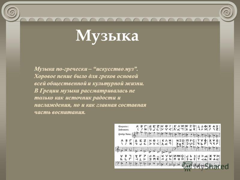 Музыка по-гречески – искусство муз. Хоровое пение было для греков основой всей общественной и культурной жизни. В Греции музыка рассматривалась не только как источник радости и наслаждения, но и как главная составная часть воспитания. Музыка