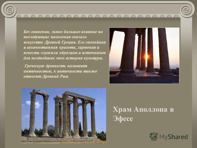 Без сомнения, самое большое влияние на последующие поколения оказало искусство Древней Греции. Его спокойная и величественная красота, гармония и ясность служили образцом и источником для позднейших эпох истории культуры. Греческую древность называют