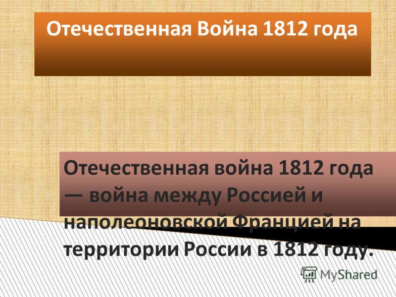 Отечественная Война 1812 года Отечественная война 1812 года война между Россией и наполеоновской Францией на территории России в 1812 году.