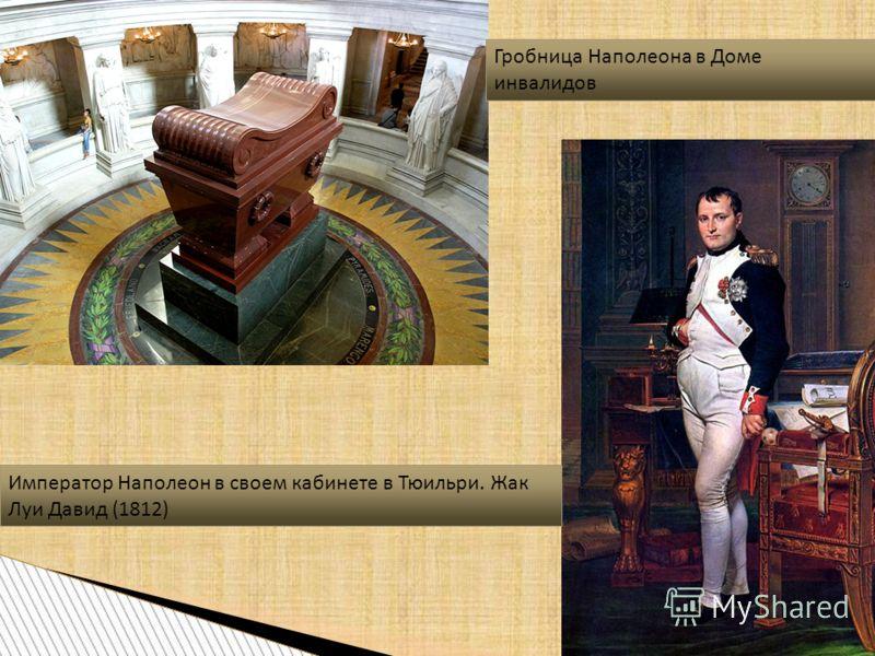 Император Наполеон в своем кабинете в Тюильри. Жак Луи Давид (1812) Гробница Наполеона в Доме инвалидов