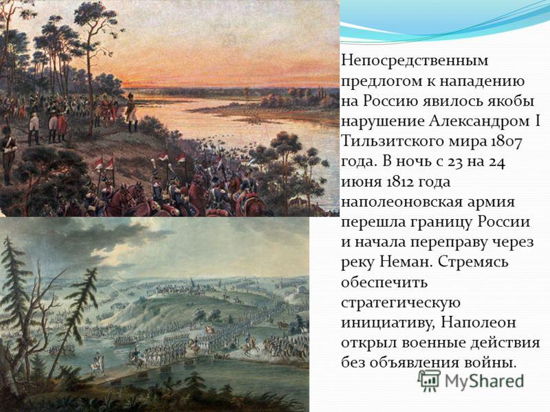 Непосредственным предлогом к нападению на Россию явилось якобы нарушение Александром I Тильзитского мира 1807 года. В ночь с 23 на 24 июня 1812 года наполеоновская армия перешла границу России и начала переправу через реку Неман. Стремясь обеспечить