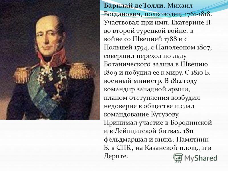 Барклай де Толли, Михаил Богданович, полководец, 1761-1818. Участвовал при имп. Екатерине II во второй турецкой войне, в войне со Швецией 1788 и с Польшей 1794, с Наполеоном 1807, совершил переход по льду Ботанического залива в Швецию 1809 и побудил
