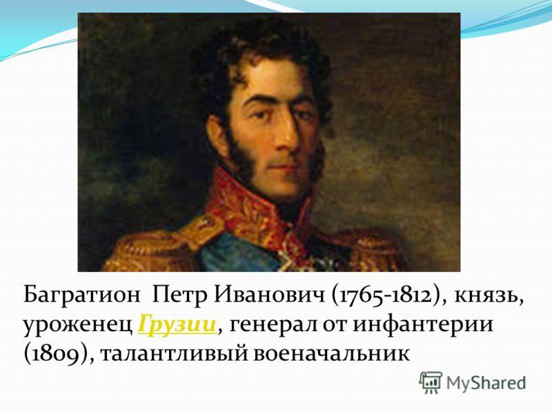Багратион Петр Иванович (1765-1812), князь, уроженец Грузии, генерал от инфантерии (1809), талантливый военачальникГрузии