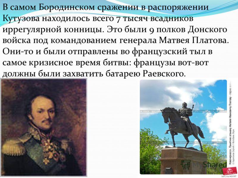 В самом Бородинском сражении в распоряжении Кутузова находилось всего 7 тысяч всадников иррегулярной конницы. Это были 9 полков Донского войска под командованием генерала Матвея Платова. Они-то и были отправлены во французский тыл в самое кризисное в
