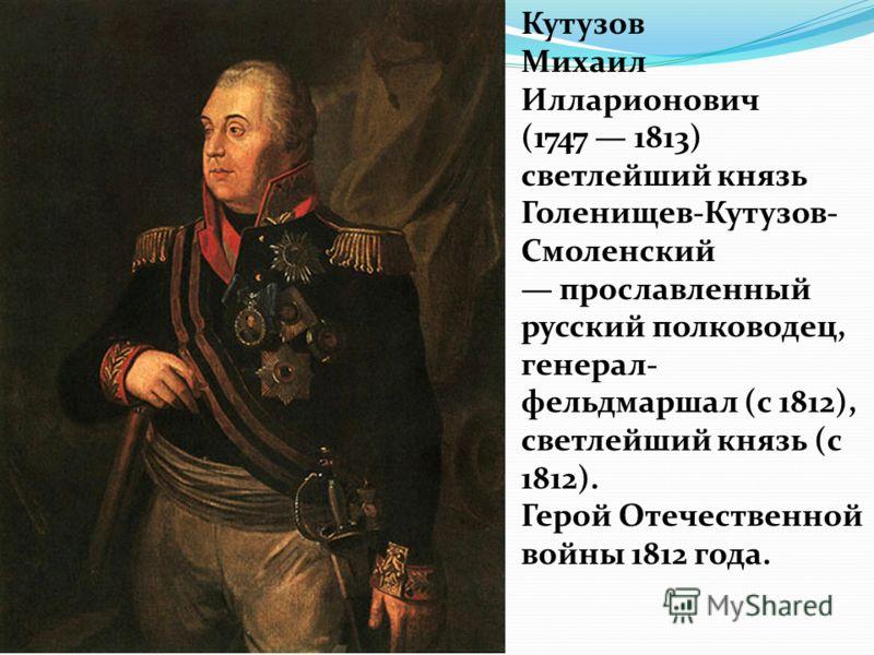 Кутузов Михаил Илларионович (1747 1813) светлейший князь Голенищев-Кутузов- Смоленский прославленный русский полководец, генерал- фельдмаршал (с 1812), светлейший князь (с 1812). Герой Отечественной войны 1812 года.