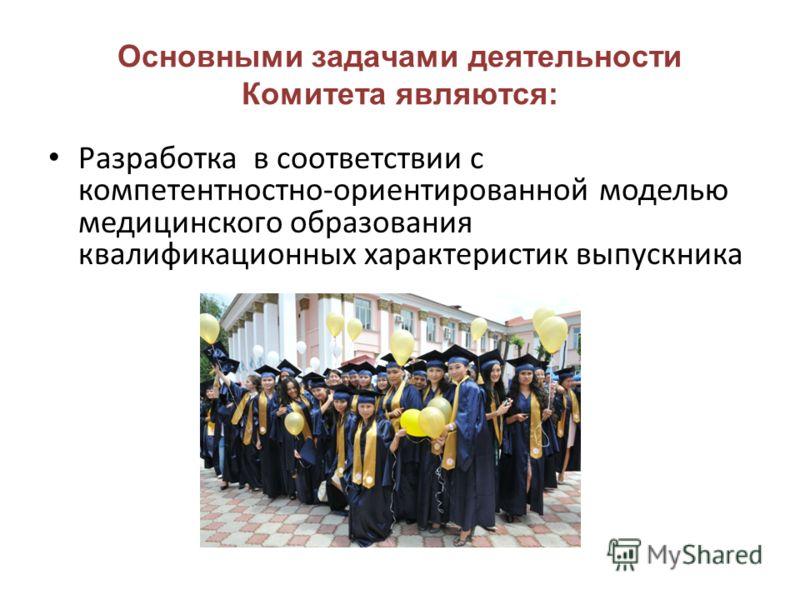 Основными задачами деятельности Комитета являются: Разработка в соответствии с компетентностно-ориентированной моделью медицинского образования квалификационных характеристик выпускника