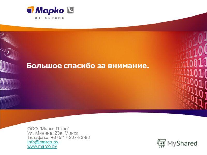 Большое спасибо за внимание. ООО Марко Плюс Ул. Минина, 23a, Минск Тел./факс: +375 17 207-83-82 info@marco.by www.marco.by