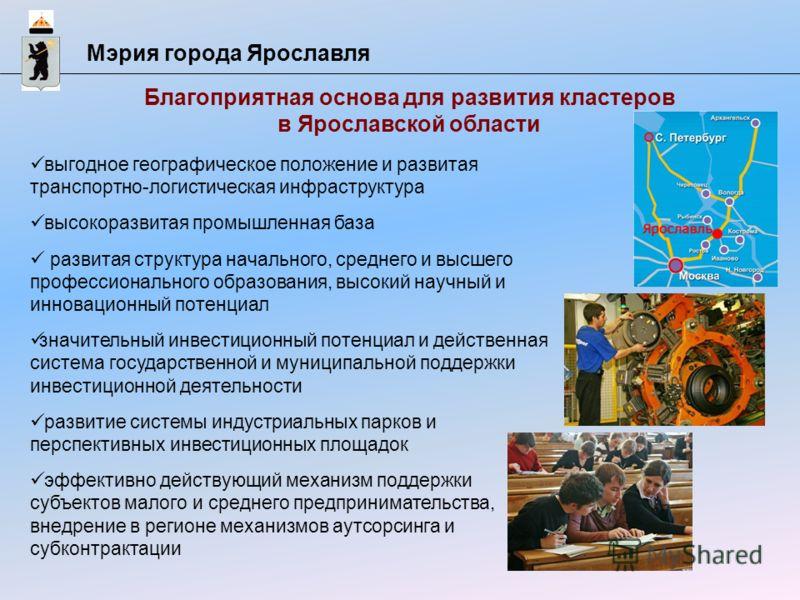 Мэрия города Ярославля Благоприятная основа для развития кластеров в Ярославской области выгодное географическое положение и развитая транспортно-логистическая инфраструктура высокоразвитая промышленная база развитая структура начального, среднего и