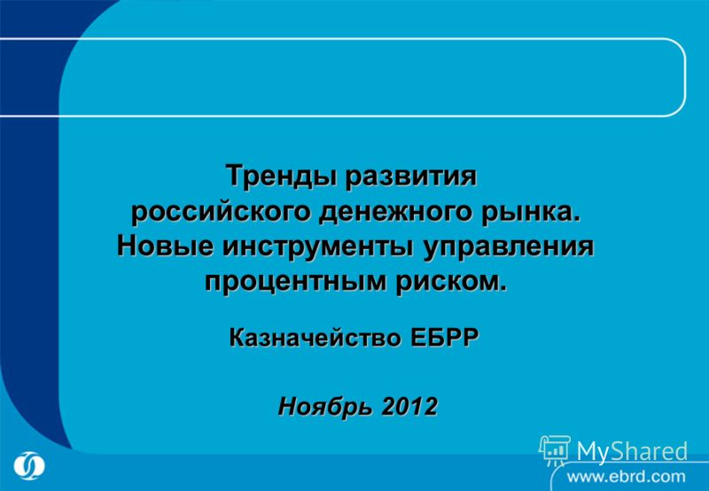 Казначейство ЕБРР Ноябрь 2012 Тренды развития российского денежного рынка. Новые инструменты управления процентным риском.