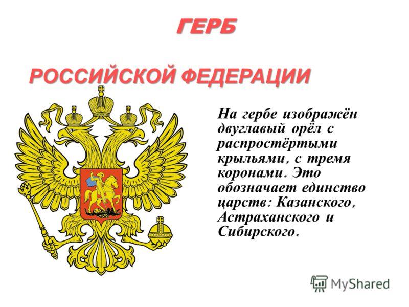 ГЕРБ РОССИЙСКОЙ ФЕДЕРАЦИИ На гербе изображён двуглавый орёл с распростёртыми крыльями, с тремя коронами. Это обозначает единство царств : Казанского, Астраханского и Сибирского.
