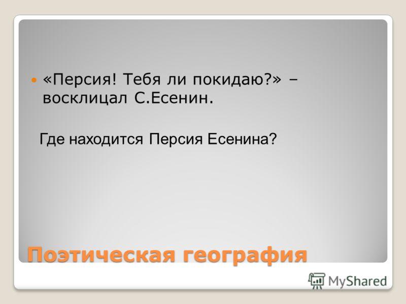 Поэтическая география «Персия! Тебя ли покидаю?» – восклицал С.Есенин. Где находится Персия Есенина?