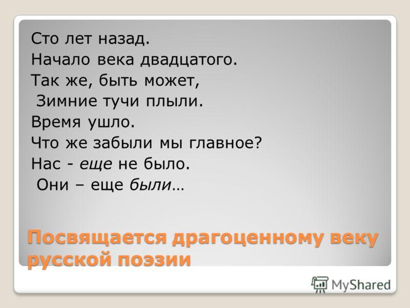 Посвящается драгоценному веку русской поэзии Сто лет назад. Начало века двадцатого. Так же, быть может, Зимние тучи плыли. Время ушло. Что же забыли мы главное? Нас - еще не было. Они – еще были…