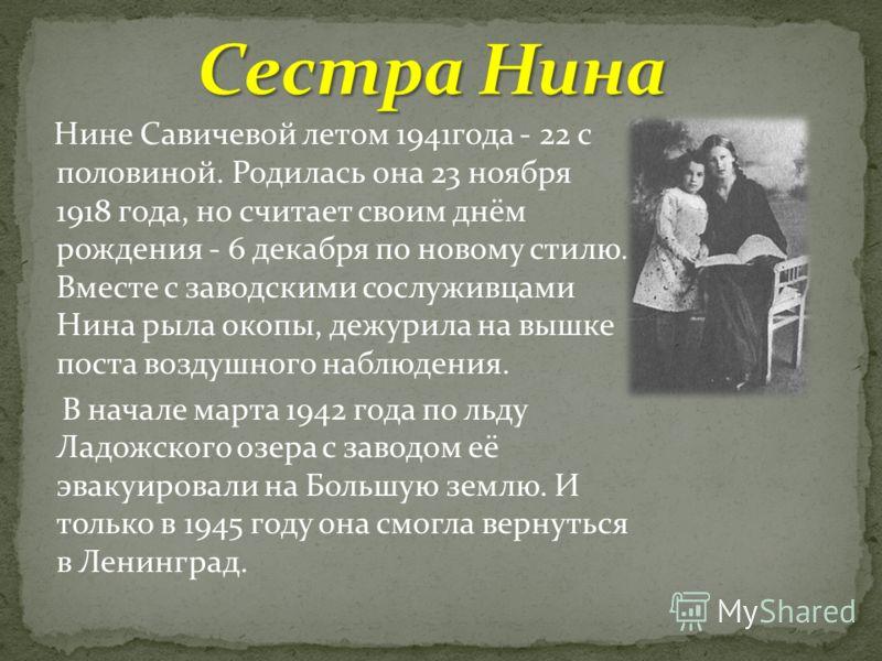 Нине Савичевой летом 1941года - 22 с половиной. Родилась она 23 ноября 1918 года, но считает своим днём рождения - 6 декабря по новому стилю. Вместе с заводскими сослуживцами Нина рыла окопы, дежурила на вышке поста воздушного наблюдения. В начале ма
