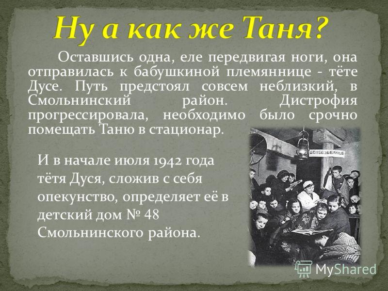 Оставшись одна, еле передвигая ноги, она отправилась к бабушкиной племяннице - тёте Дусе. Путь предстоял совсем неблизкий, в Смольнинский район. Дистрофия прогрессировала, необходимо было срочно помещать Таню в стационар. И в начале июля 1942 года тё