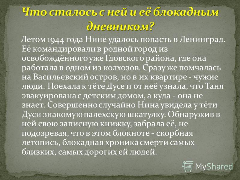 Летом 1944 года Нине удалось попасть в Ленинград. Её командировали в родной город из освобождённого уже Гдовского района, где она работала в одном из колхозов. Сразу же помчалась на Васильевский остров, но в их квартире - чужие люди. Поехала к тёте Д
