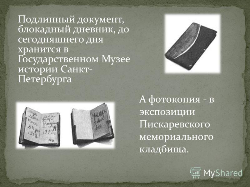 Подлинный документ, блокадный дневник, до сегодняшнего дня хранится в Государственном Музее истории Санкт- Петербурга А фотокопия - в экспозиции Пискаревского мемориального кладбища.