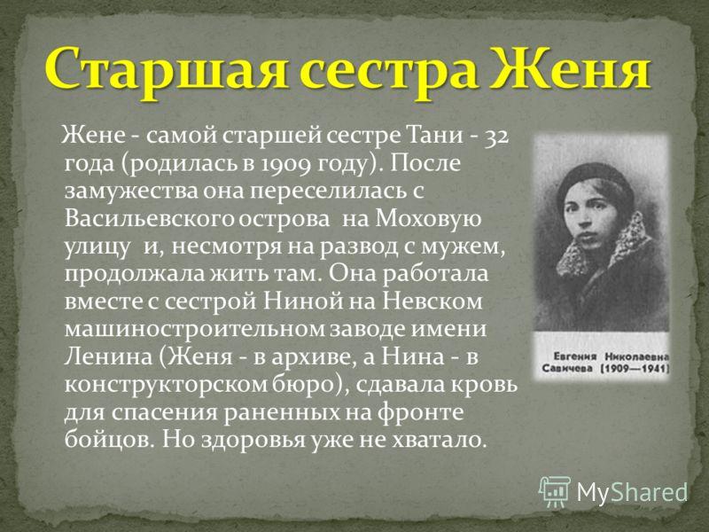 Жене - самой старшей сестре Тани - 32 года (родилась в 1909 году). После замужества она переселилась с Васильевского острова на Моховую улицу и, несмотря на развод с мужем, продолжала жить там. Она работала вместе с сестрой Ниной на Невском машиностр