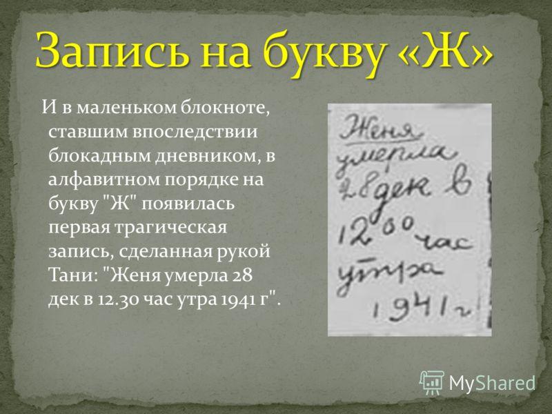 И в маленьком блокноте, ставшим впоследствии блокадным дневником, в алфавитном порядке на букву Ж появилась первая трагическая запись, сделанная рукой Тани: Женя умерла 28 дек в 12.30 час утра 1941 г.