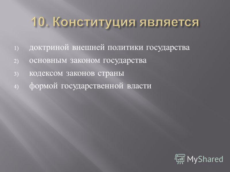 1) доктриной внешней политики государства 2) основным законом государства 3) кодексом законов страны 4) формой государственной власти