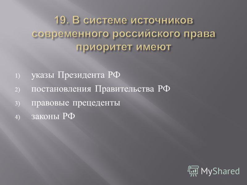 1) указы Президента РФ 2) постановления Правительства РФ 3) правовые прецеденты 4) законы РФ