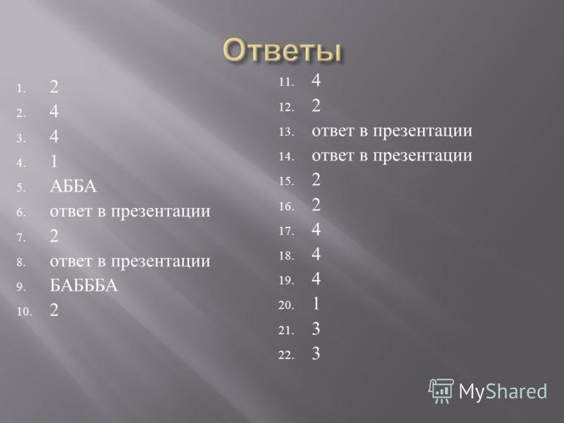 1. 2 2. 4 3. 4 4. 1 5. АББА 6. ответ в презентации 7. 2 8. ответ в презентации 9. БАБББА 10. 2 11. 4 12. 2 13. ответ в презентации 14. ответ в презентации 15. 2 16. 2 17. 4 18. 4 19. 4 20. 1 21. 3 22. 3