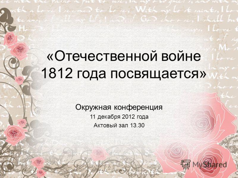 «Отечественной войне 1812 года посвящается» Окружная конференция 11 декабря 2012 года Актовый зал 13.30