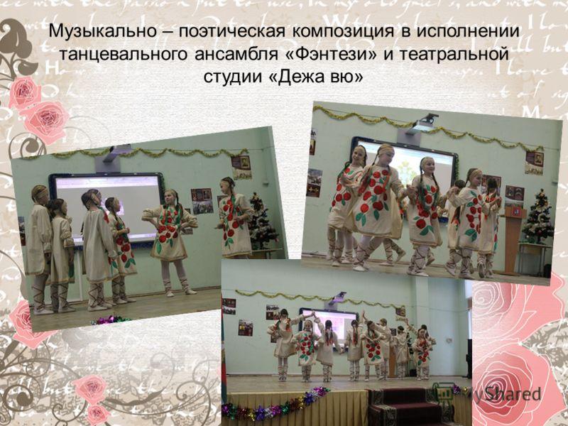 Музыкально – поэтическая композиция в исполнении танцевального ансамбля «Фэнтези» и театральной студии «Дежа вю»