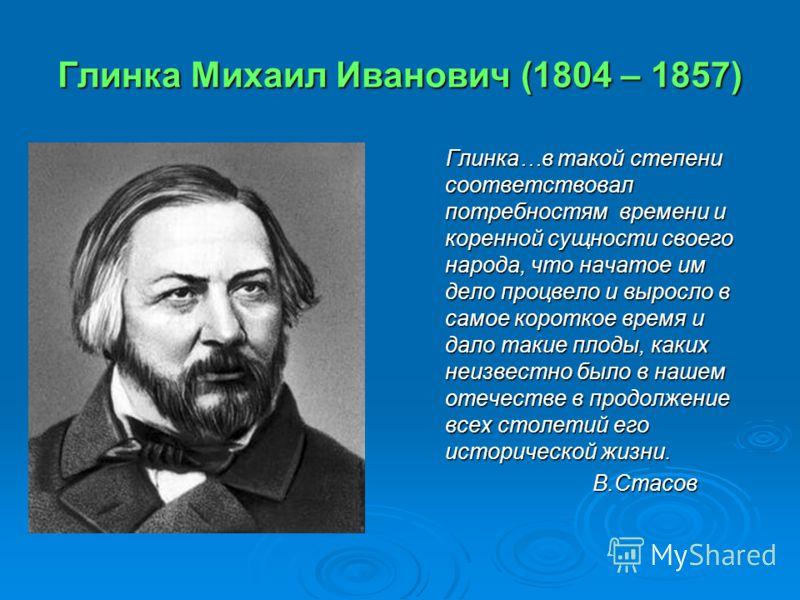 Глинка Михаил Иванович (1804 – 1857) Глинка…в такой степени соответствовал потребностям времени и коренной сущности своего народа, что начатое им дело процвело и выросло в самое короткое время и дало такие плоды, каких неизвестно было в нашем отечест
