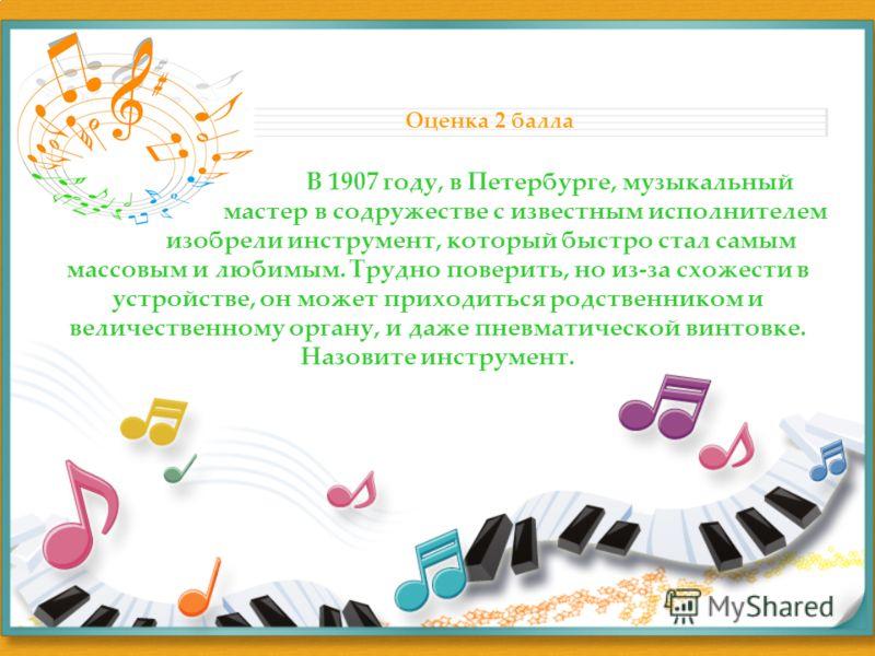 В 1907 году, в Петербурге, музыкальный мастер в содружестве с известным исполнителем изобрели инструмент, который быстро стал самым массовым и любимым. Трудно поверить, но из-за схожести в устройстве, он может приходиться родственником и величественн