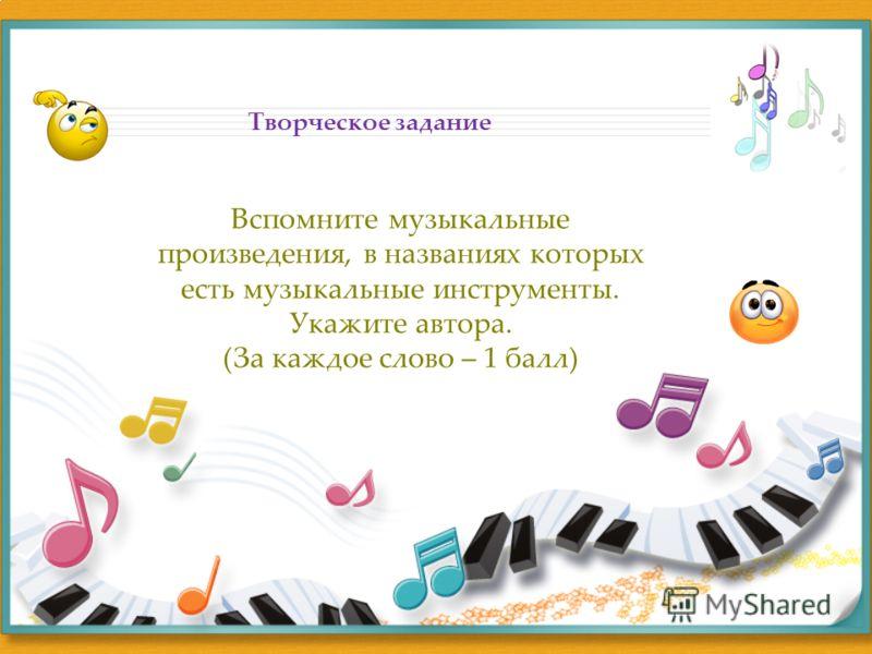 Творческое задание Вспомните музыкальные произведения, в названиях которых есть музыкальные инструменты. Укажите автора. (За каждое слово – 1 балл)