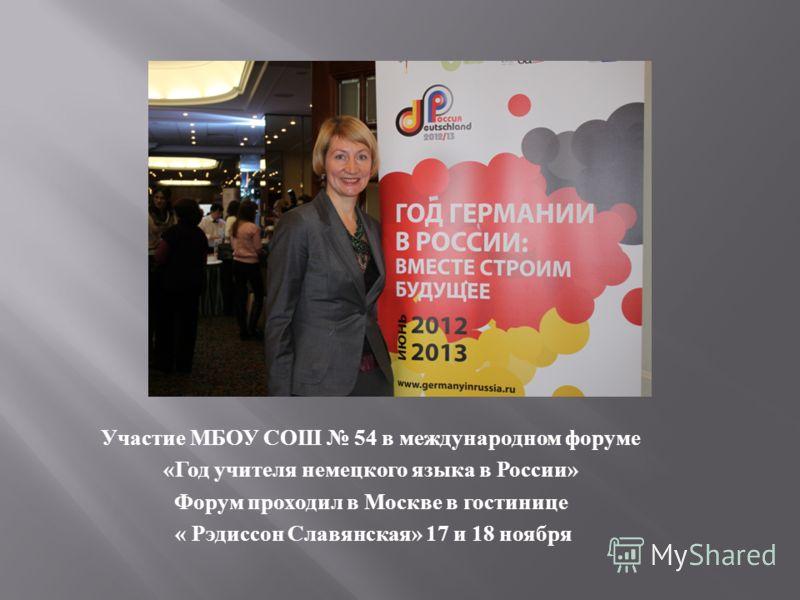 Участие МБОУ СОШ 54 в международном форуме « Год учителя немецкого языка в России » Форум проходил в Москве в гостинице « Рэдиссон Славянская » 17 и 18 ноября
