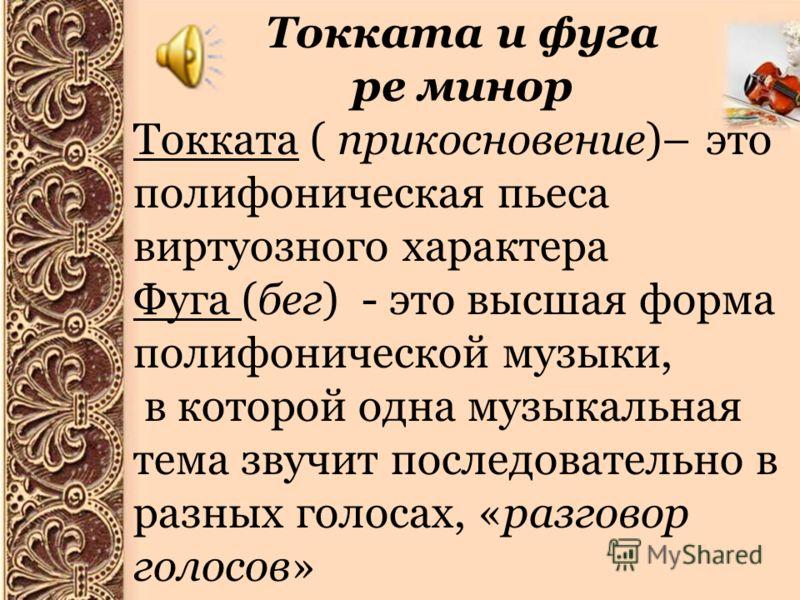 Токката и фуга ре минор Токката ( прикосновение)– это полифоническая пьеса виртуозного характера Фуга (бег) - это высшая форма полифонической музыки, в которой одна музыкальная тема звучит последовательно в разных голосах, «разговор голосов»