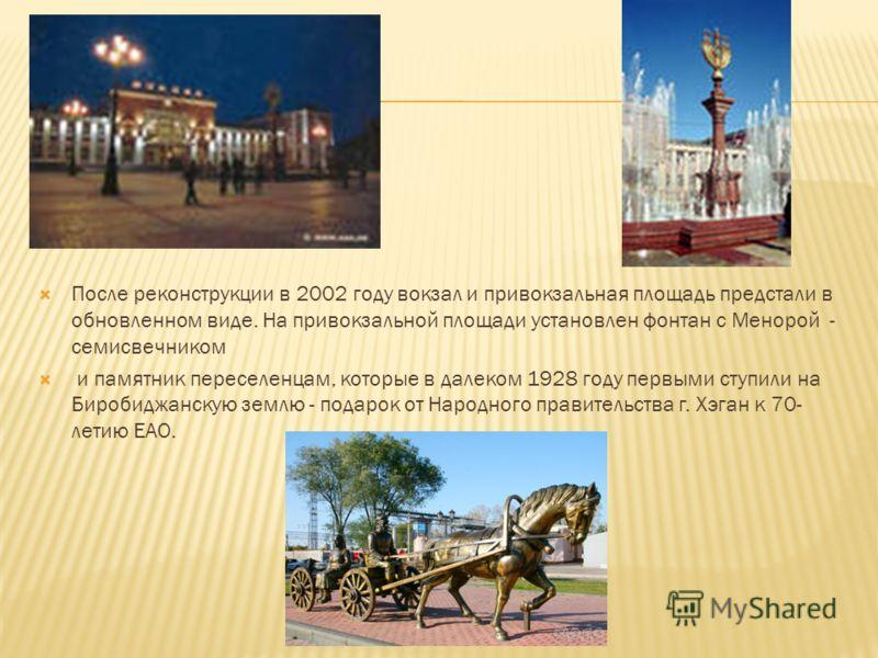 После реконструкции в 2002 году вокзал и привокзальная площадь предстали в обновленном виде. На привокзальной площади установлен фонтан с Менорой - семисвечником и памятник переселенцам, которые в далеком 1928 году первыми ступили на Биробиджанскую з