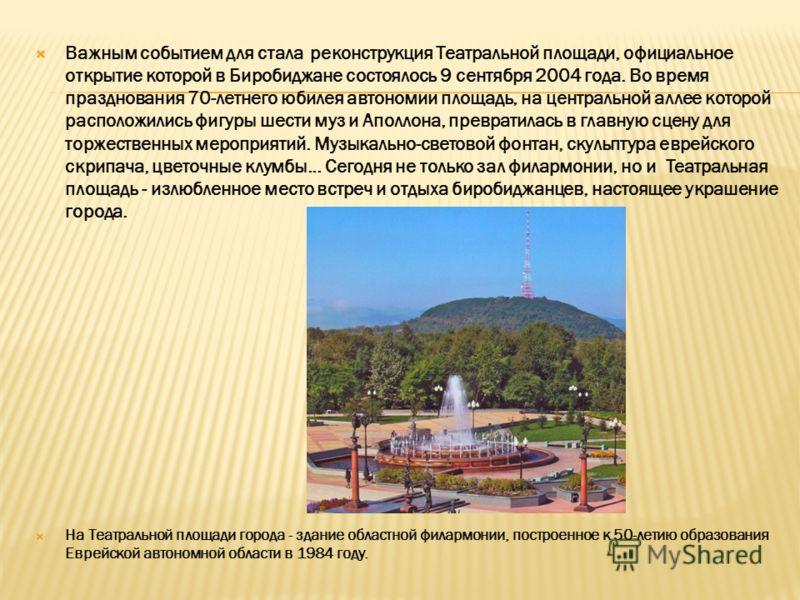 Важным событием для стала реконструкция Театральной площади, официальное открытие которой в Биробиджане состоялось 9 сентября 2004 года. Во время празднования 70-летнего юбилея автономии площадь, на центральной аллее которой расположились фигуры шест