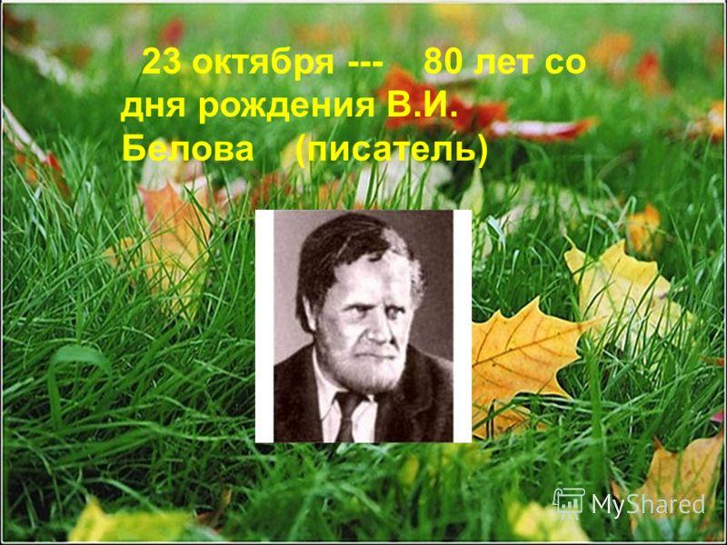 23 октября --- 80 лет со дня рождения В.И. Белова (писатель)
