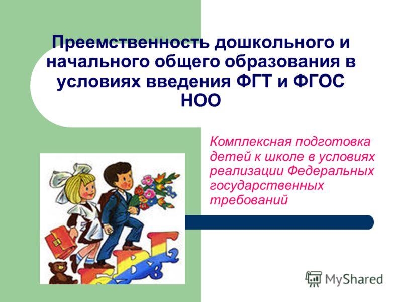 Преемственность дошкольного и начального общего образования в условиях введения ФГТ и ФГОС НОО Комплексная подготовка детей к школе в условиях реализации Федеральных государственных требований