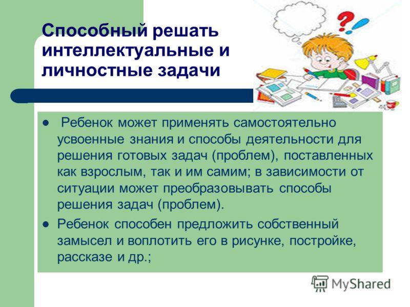 Способный решать интеллектуальные и личностные задачи Ребенок может применять самостоятельно усвоенные знания и способы деятельности для решения готовых задач (проблем), поставленных как взрослым, так и им самим; в зависимости от ситуации может преоб